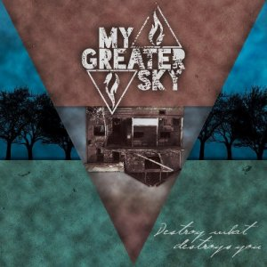 My Greater Sky - Destroy What Destroys You (2013)